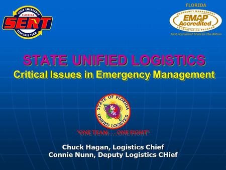 STATE UNIFIED LOGISTICS Critical Issues in Emergency Management Chuck Hagan, Logistics Chief Connie Nunn, Deputy Logistics CHief FLORIDA First Accredited.