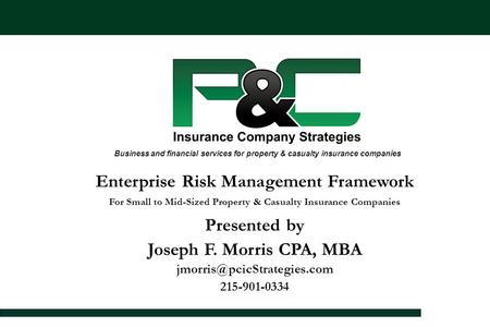 Enterprise Risk Management Framework For Small to Mid-Sized Property & Casualty Insurance Companies Presented by Joseph F. Morris CPA, MBA