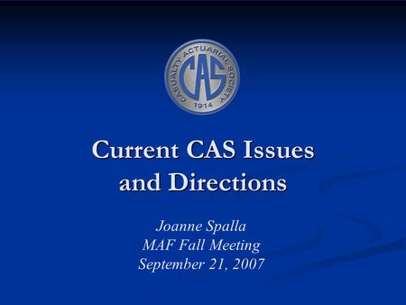 Current CAS Issues and Directions Joanne Spalla MAF Fall Meeting September 21, 2007.