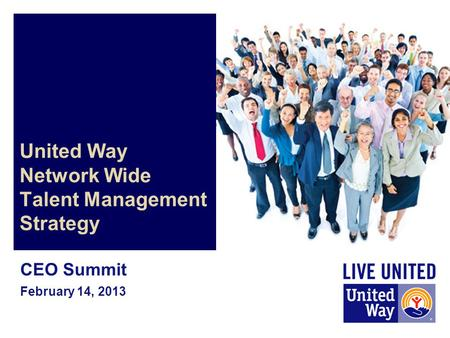 United Way Network Wide Talent Management Strategy CEO Summit February 14, 2013.