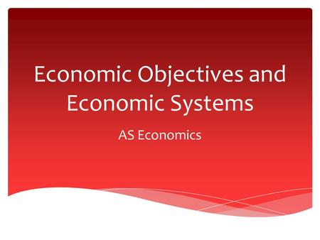 Economic Objectives and Economic Systems AS Economics.