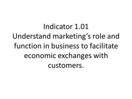 Indicator 1.01 Understand marketing's role and function in business to facilitate economic exchanges with customers.
