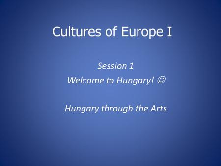 Cultures of Europe I Session 1 Welcome to Hungary! Hungary through the Arts.
