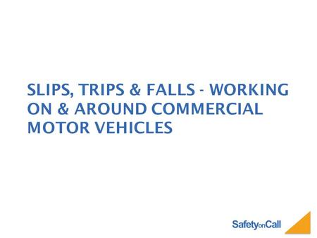 Safety on Call SLIPS, TRIPS & FALLS - WORKING ON & AROUND COMMERCIAL MOTOR VEHICLES.