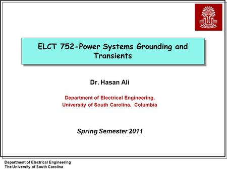 Department of Electrical Engineering The University of South Carolina ELCT 752-Power Systems Grounding and Transients Dr. Hasan Ali Department of Electrical.