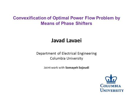 Javad Lavaei Department of Electrical Engineering Columbia University Joint work with Somayeh Sojoudi Convexification of Optimal Power Flow Problem by.