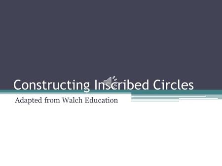Constructing Inscribed Circles Adapted from Walch Education.