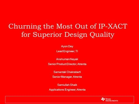 Churning the Most Out of IP-XACT for Superior Design Quality Ayon Dey Lead Engineer, TI Anshuman Nayak Senior Product Director, Atrenta Samantak Chakrabarti.