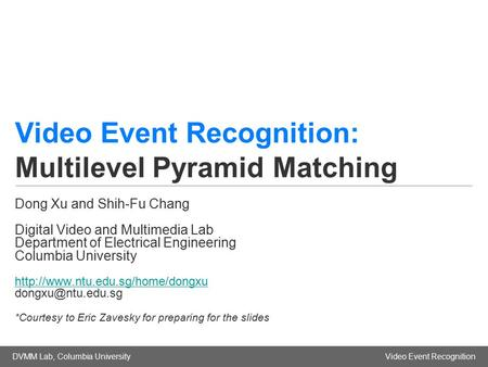 DVMM Lab, Columbia UniversityVideo Event Recognition Video Event Recognition: Multilevel Pyramid Matching Dong Xu and Shih-Fu Chang Digital Video and Multimedia.