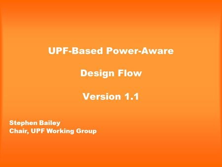 UPF-Based Power-Aware Design Flow Version 1.1 Stephen Bailey Chair, UPF Working Group.