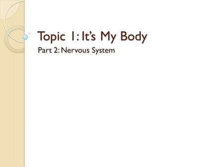 Topic 1: It's My Body Part 2: Nervous System. Human Organ Systems SkeletalMuscular CirculatoryImmune RespiratoryDigestive ExcretoryReproductive NervousEndocrine.