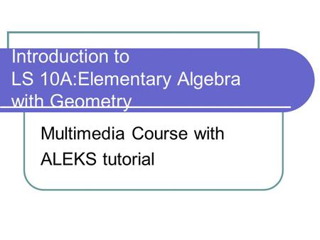 Introduction to LS 10A:Elementary Algebra with Geometry Multimedia Course with ALEKS tutorial.