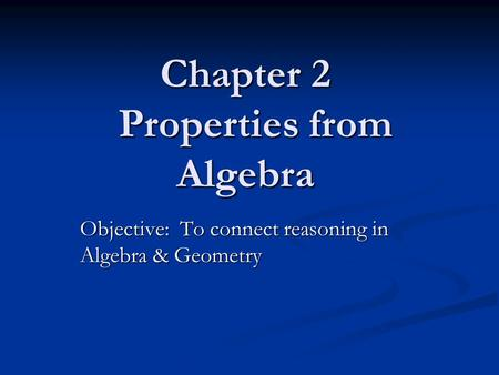 Chapter 2 Properties from Algebra Objective: To connect reasoning in Algebra & Geometry.