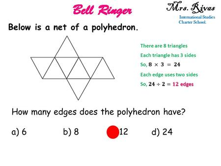 Mrs. Rivas International Studies Charter School. Below is a net of a polyhedron. How many edges does the polyhedron have? a) 6b) 8c) 12 d) 24 There are.