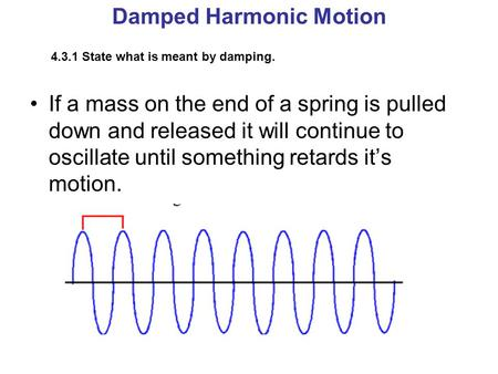 Damped Harmonic Motion 4.3.1 State what is meant by damping. If a mass on the end of a spring is pulled down and released it will continue to oscillate.
