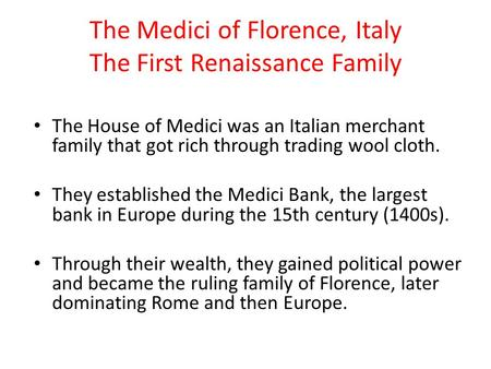 The Medici of Florence, Italy The First Renaissance Family The House of Medici was an Italian merchant family that got rich through trading wool cloth.