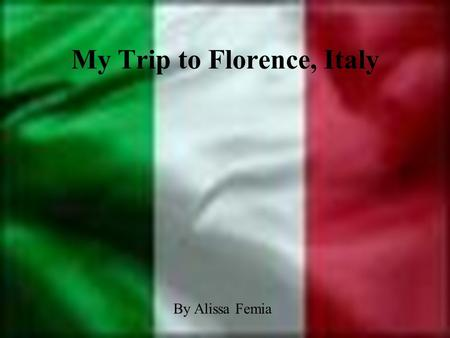 My Trip to Florence, Italy By Alissa Femia Table of Contents Why I chose this vacation spot? Map of Florence Information on Florence Points of Interest.