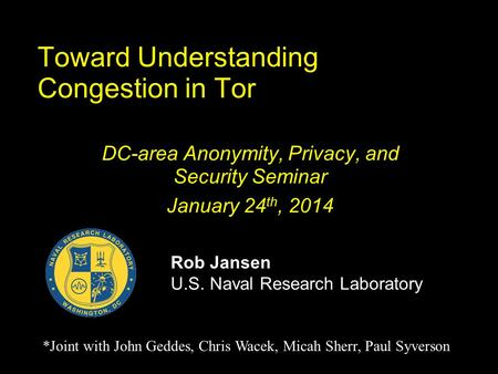 Toward Understanding Congestion in Tor DC-area Anonymity, Privacy, and Security Seminar January 24 th, 2014 Rob Jansen U.S. Naval Research Laboratory *Joint.