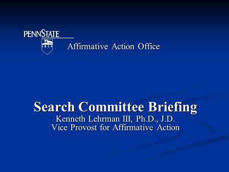 Affirmative Action Office Search Committee Briefing Kenneth Lehrman III, Ph.D., J.D. Vice Provost for Affirmative Action.