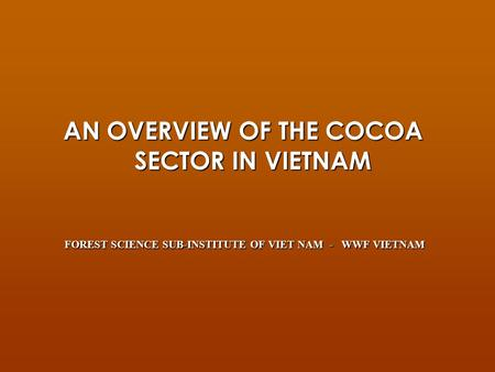 AN OVERVIEW OF THE COCOA SECTOR IN VIETNAM FOREST SCIENCE SUB-INSTITUTE OF VIET NAM - WWF VIETNAM FOREST SCIENCE SUB-INSTITUTE OF VIET NAM - WWF VIETNAM.