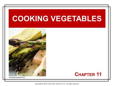 Copyright © 2014 John Wiley and Sons, Inc. All rights reserved. C HAPTER 11 COOKING VEGETABLES.