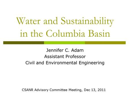 Water and Sustainability in the Columbia Basin Jennifer C. Adam Assistant Professor Civil and Environmental Engineering CSANR Advisory Committee Meeting,