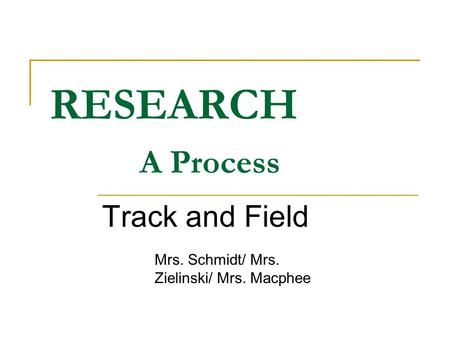 RESEARCH A Process Track and Field Mrs. Schmidt/ Mrs. Zielinski/ Mrs. Macphee.