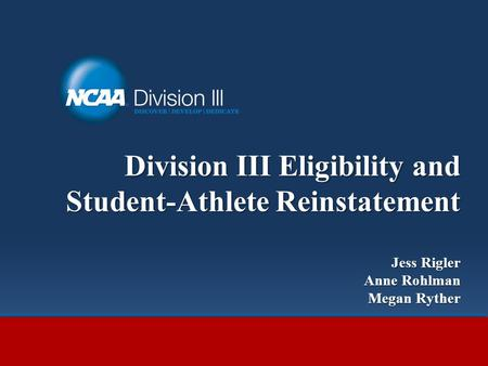 Division III Eligibility and Student-Athlete Reinstatement Jess Rigler Anne Rohlman Megan Ryther.