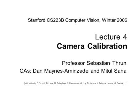 Sebastian Thrun CS223B Computer Vision, Winter 2005 1 Stanford CS223B Computer Vision, Winter 2006 Lecture 4 Camera Calibration Professor Sebastian Thrun.