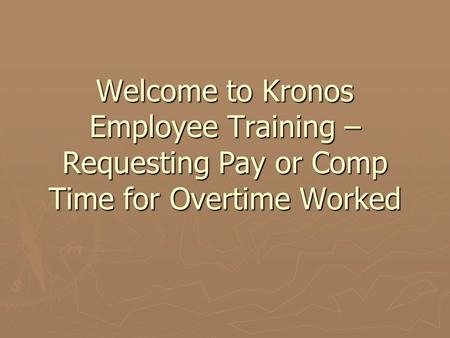 Welcome to Kronos Employee Training – Requesting Pay or Comp Time for Overtime Worked.
