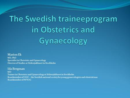 Marion Ek MD, PhD Specialist in Obstetrics and Gynaecology Director of Studies at Södersjukhuset in Stockholm Ida Bergman MD Trainee in Obstetrics and.