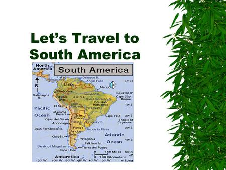 Let's Travel to South America WE WILL STUDY ABOUT  The people  The animals  The history.