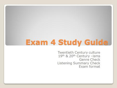 Exam 4 Study Guide Twentieth Century culture 19 th & 20 th Century –isms Genre Check Listening Summary Check Exam format.