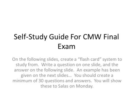 "Self-Study Guide For CMW Final Exam On the following slides, create a ""flash card"" system to study from. Write a question on one slide, and the answer."