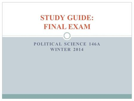 POLITICAL SCIENCE 146A WINTER 2014 STUDY GUIDE: FINAL EXAM.