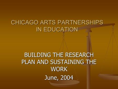 CHICAGO ARTS PARTNERSHIPS IN EDUCATION BUILDING THE RESEARCH PLAN AND SUSTAINING THE WORK June, 2004.