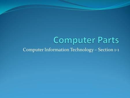 Computer Information Technology – Section 1-1. Parts of the Computer Objective: To identify the parts of a computer and their uses.