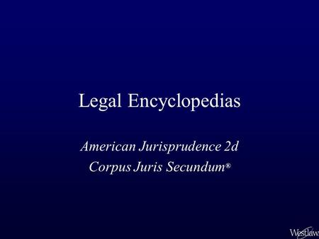Legal Encyclopedias American Jurisprudence 2d Corpus Juris Secundum ®