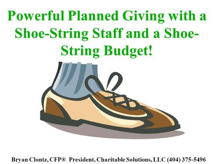 Powerful Planned Giving with a Shoe-String Staff and a Shoe- String Budget! Bryan Clontz, CFP® President, Charitable Solutions, LLC (404) 375-5496.