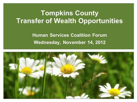 Tompkins County Transfer of Wealth Opportunities Human Services Coalition Forum Wednesday, November 14, 2012.