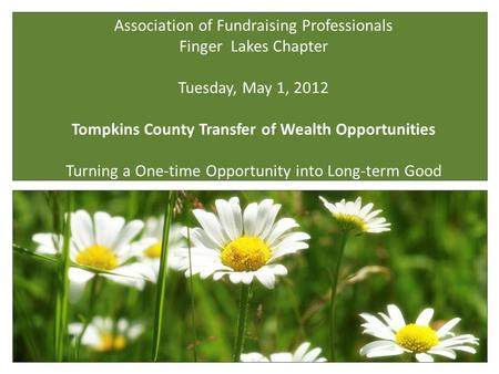 Association of Fundraising Professionals Finger Lakes Chapter Tuesday, May 1, 2012 Tompkins County Transfer of Wealth Opportunities Turning a One-time.