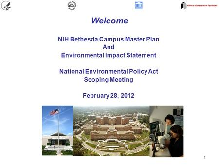 1 Welcome NIH Bethesda Campus Master Plan And Environmental Impact Statement National Environmental Policy Act Scoping Meeting February 28, 2012.