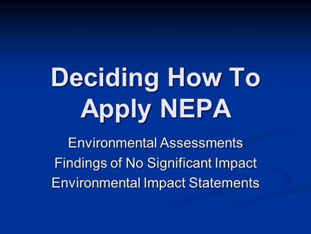 Deciding How To Apply NEPA Environmental Assessments Findings of No Significant Impact Environmental Impact Statements.