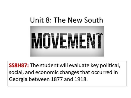 Unit 8: The New South SS8H87: The student will evaluate key political, social, and economic changes that occurred in Georgia between 1877 and 1918.