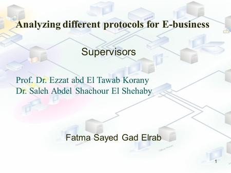 Analyzing different protocols for E-business 1 Fatma Sayed Gad Elrab Supervisors Prof. Dr. Ezzat abd El Tawab Korany Dr. Saleh Abdel Shachour El Shehaby.