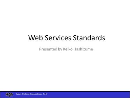 Secure Systems Research Group - FAU Web Services Standards Presented by Keiko Hashizume.