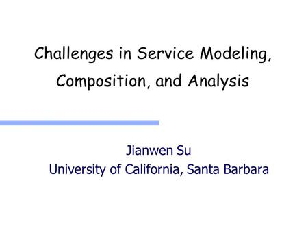 Challenges in Service Modeling, Composition, and Analysis Jianwen Su University of California, Santa Barbara.