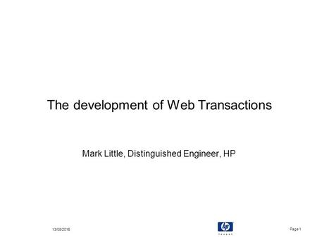 Page 1 13/08/2015 The development of Web Transactions Mark Little, Distinguished Engineer, HP.