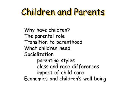 Children and Parents Why have children? The parental role Transition to parenthood What children need Socialization parenting styles class and race differences.