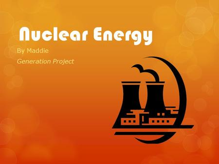 Nuclear Energy By Maddie Generation Project. History of Nuclear Energy 20 th century was the discovery of radioactive elements  1932 – James Chadwick.